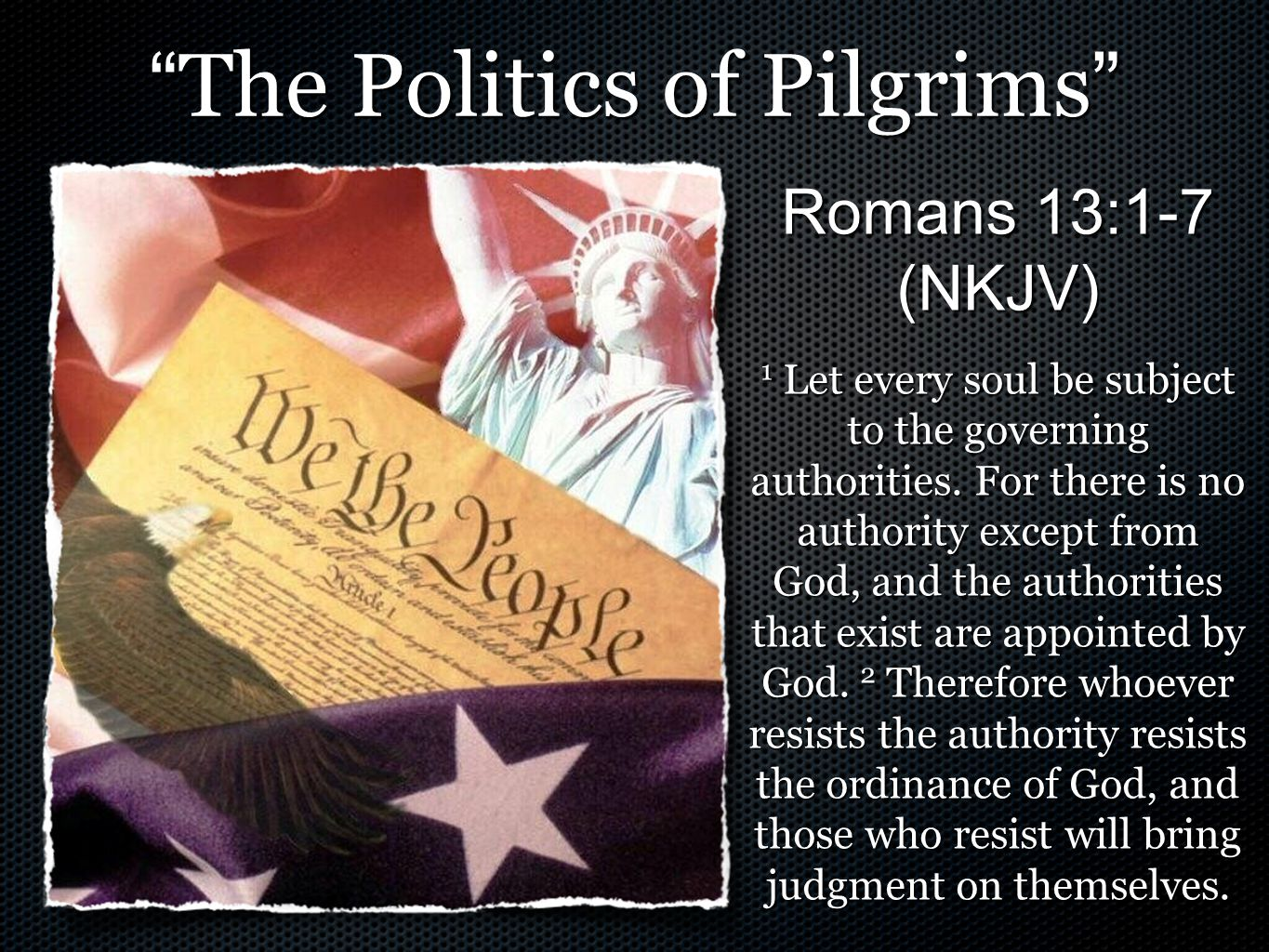 The Politics of Pilgrims Romans 13:1-7 (NKJV) 1 Let every soul be subject to the governing authorities.
