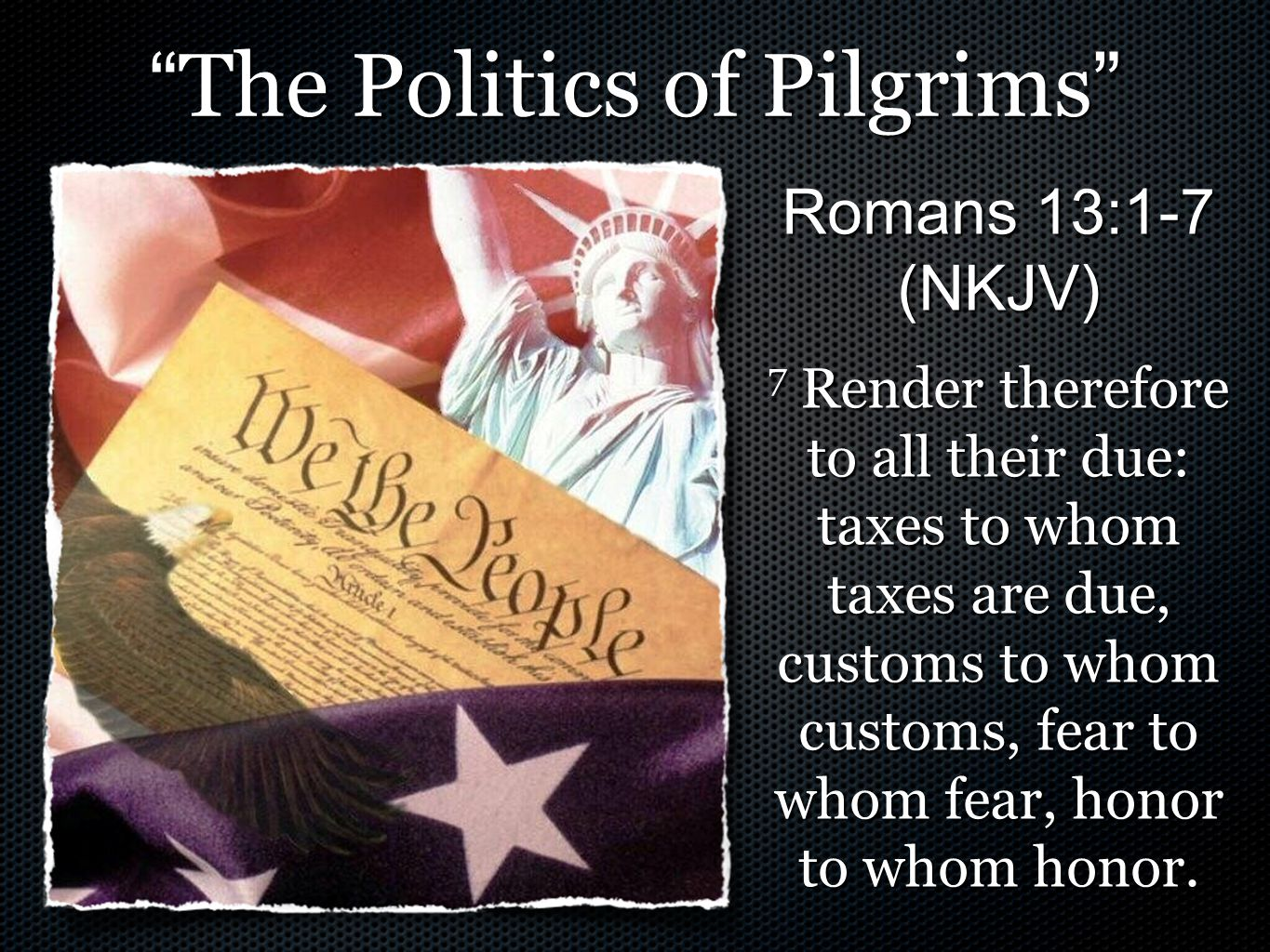""""""" The Politics of Pilgrims """" Romans 13:1-7 (NKJV) 7 Render therefore to all their due: taxes to whom taxes are due, customs to whom customs, fear to w"""