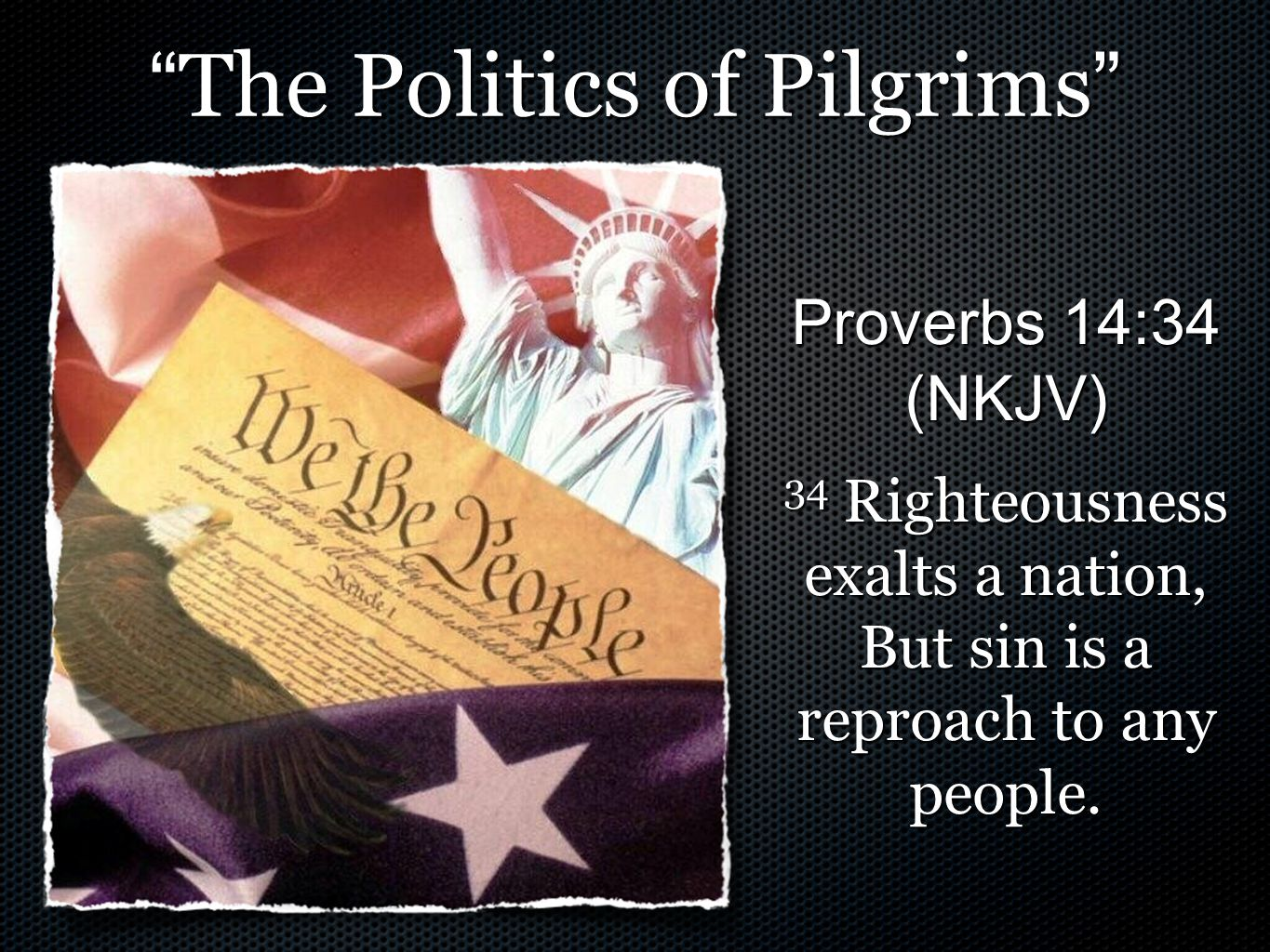 The Politics of Pilgrims Proverbs 14:34 (NKJV) 34 Righteousness exalts a nation, But sin is a reproach to any people.