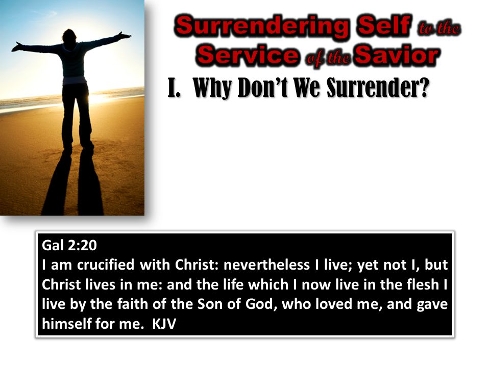 I.Why Don't We Surrender? Gal 2:20 I am crucified with Christ: nevertheless I live; yet not I, but Christ lives in me: and the life which I now live i