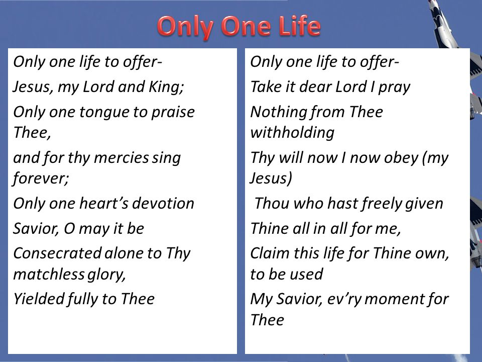 Only one life to offer- Jesus, my Lord and King; Only one tongue to praise Thee, and for thy mercies sing forever; Only one heart's devotion Savior, O may it be Consecrated alone to Thy matchless glory, Yielded fully to Thee Only one life to offer- Take it dear Lord I pray Nothing from Thee withholding Thy will now I now obey (my Jesus) Thou who hast freely given Thine all in all for me, Claim this life for Thine own, to be used My Savior, ev'ry moment for Thee