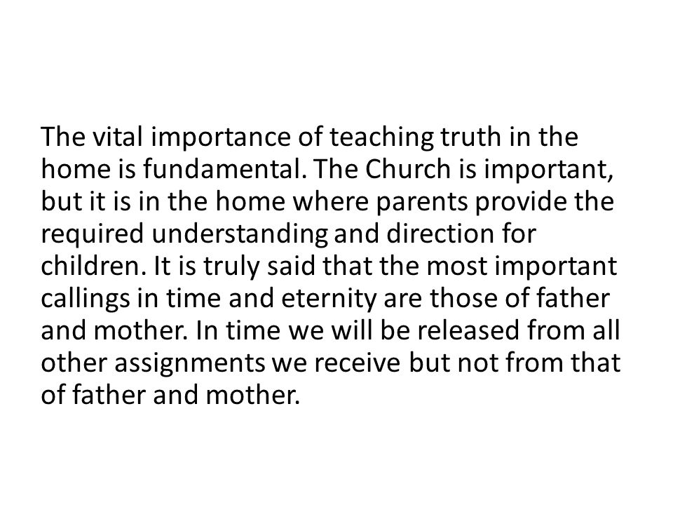 The vital importance of teaching truth in the home is fundamental. The Church is important, but it is in the home where parents provide the required u