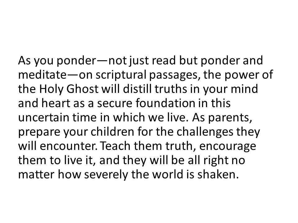 As you ponder—not just read but ponder and meditate—on scriptural passages, the power of the Holy Ghost will distill truths in your mind and heart as