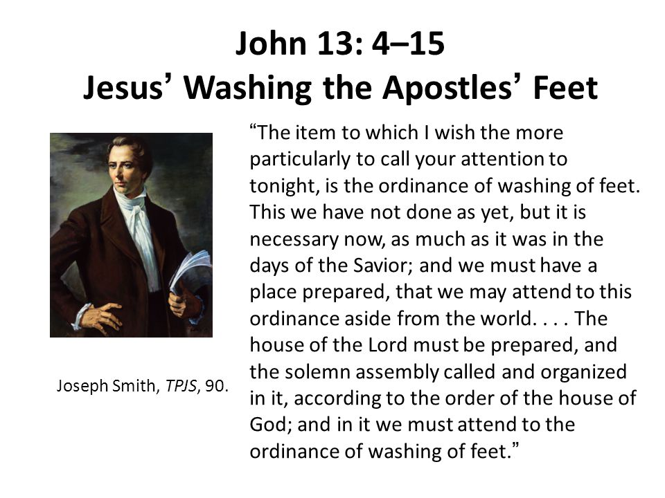 "John 13: 4–15 Jesus ' Washing the Apostles ' Feet "" The item to which I wish the more particularly to call your attention to tonight, is the ordinance"