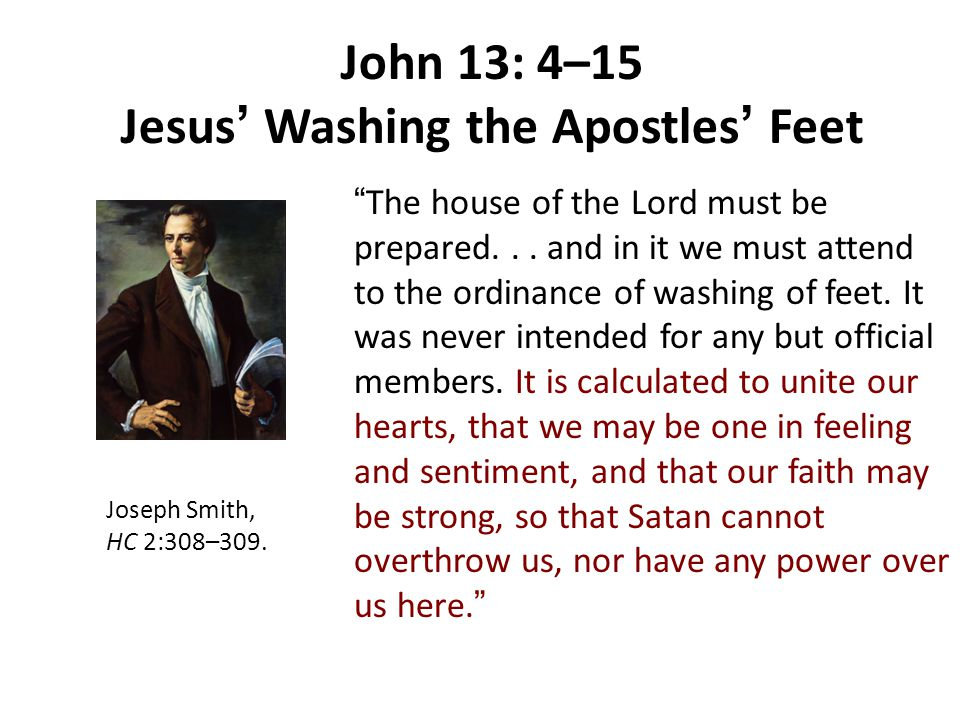 "John 13: 4–15 Jesus ' Washing the Apostles ' Feet Joseph Smith, HC 2:308–309. "" The house of the Lord must be prepared... and in it we must attend to"