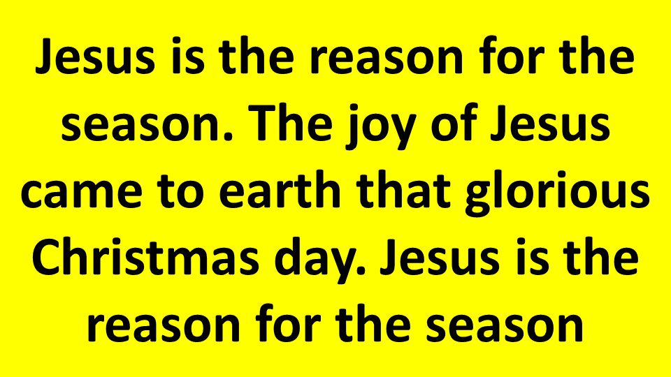 Jesus is the reason for the season.The joy of Jesus came to earth that glorious Christmas day.