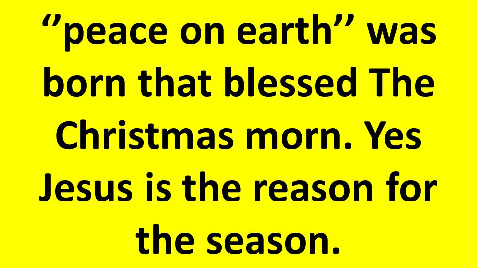 ''peace on earth'' was born that blessed The Christmas morn.