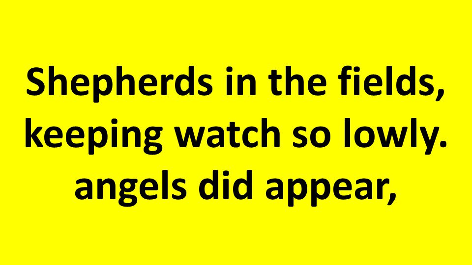 Shepherds in the fields, keeping watch so lowly. angels did appear,