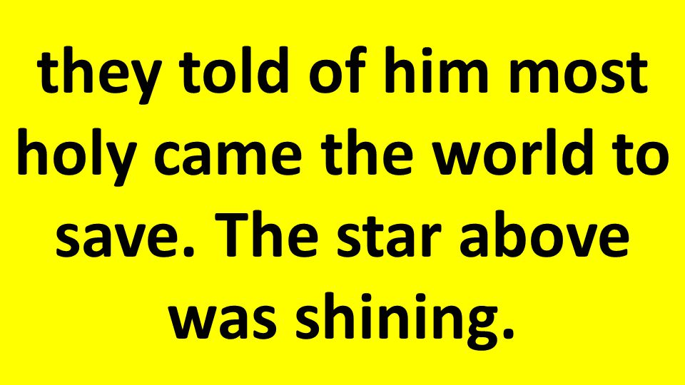 they told of him most holy came the world to save. The star above was shining.