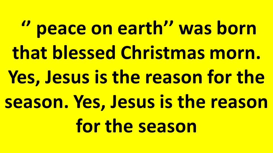 '' peace on earth'' was born that blessed Christmas morn.