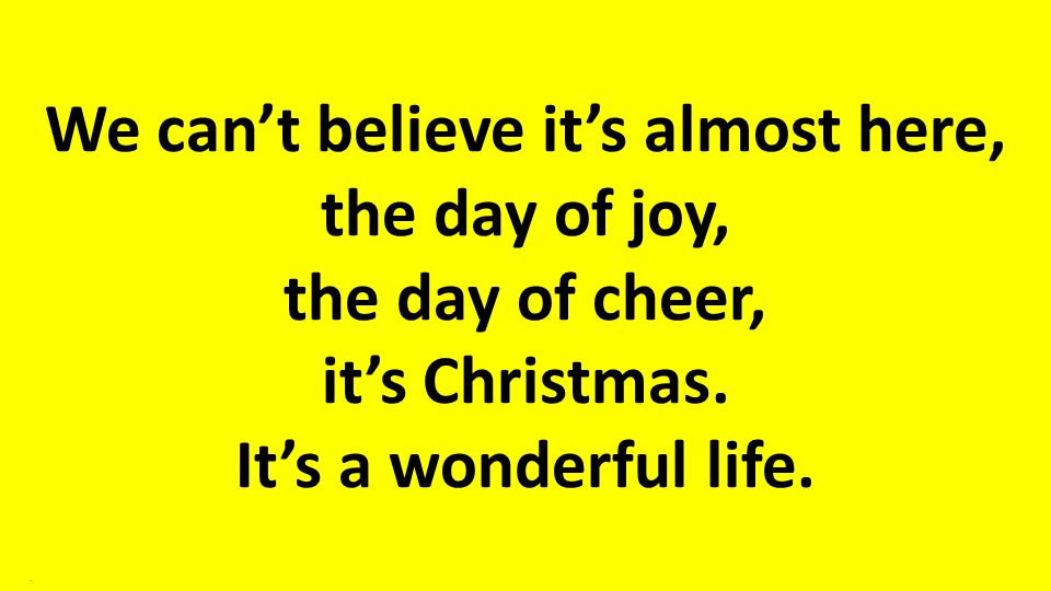 We can't believe it's almost here, the day of joy, the day of cheer, it's Christmas. It's a wonderful life..