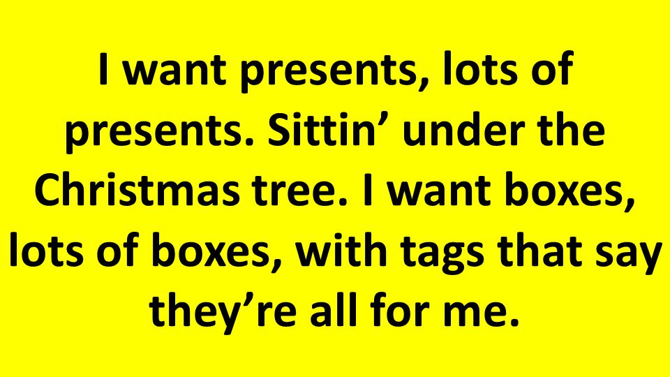 I want presents, lots of presents.Sittin' under the Christmas tree.
