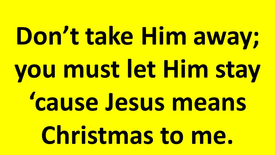 Don't take Him away; you must let Him stay 'cause Jesus means Christmas to me.
