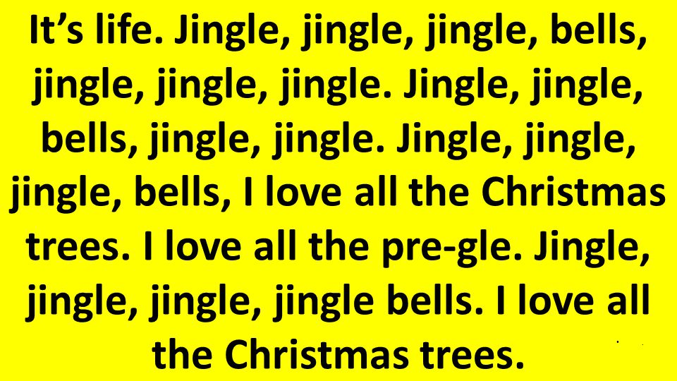 It's life.Jingle, jingle, jingle, bells, jingle, jingle, jingle.