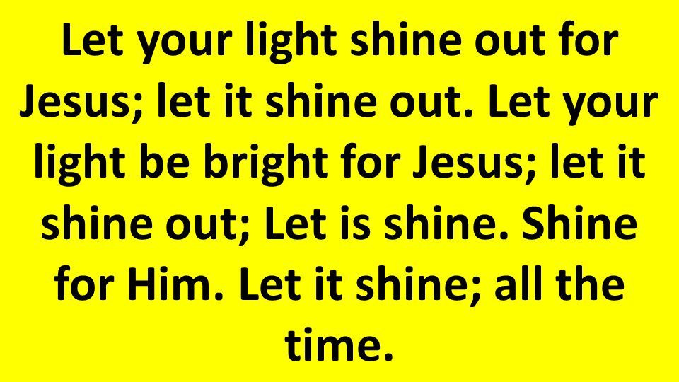 Let your light shine out for Jesus; let it shine out.
