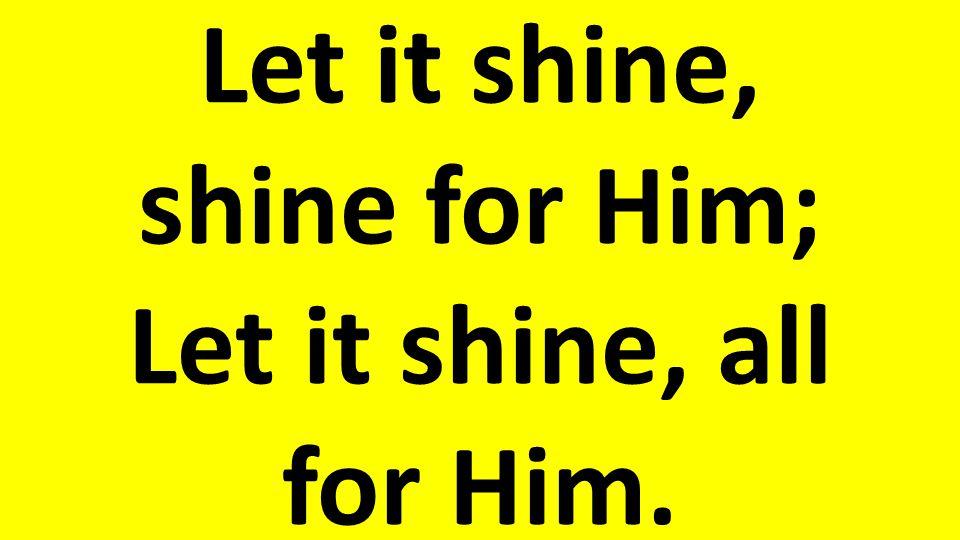 Let it shine, shine for Him; Let it shine, all for Him.