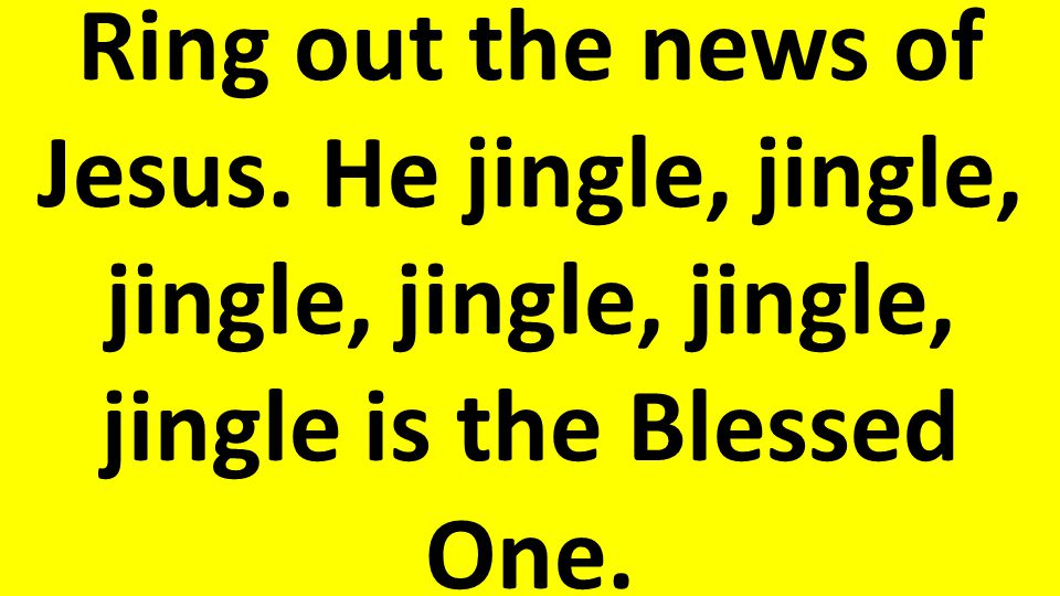 Ring out the news of Jesus. He jingle, jingle, jingle, jingle, jingle, jingle is the Blessed One.