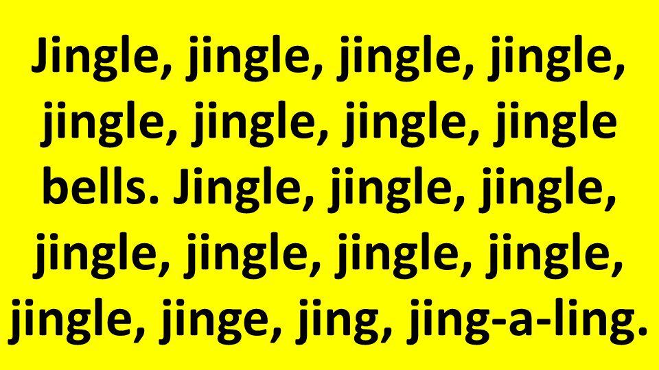 Jingle, jingle, jingle, jingle, jingle, jingle, jingle, jingle bells.