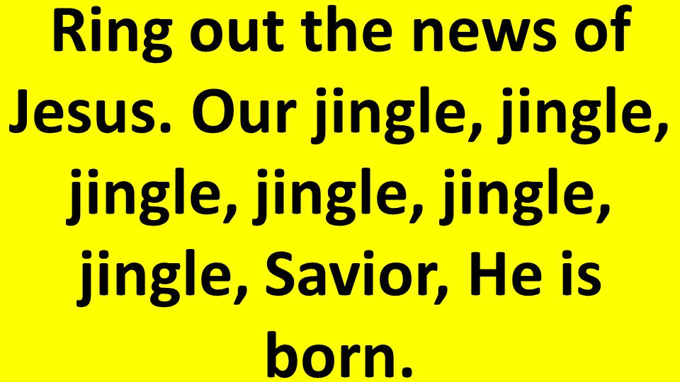 Ring out the news of Jesus. Our jingle, jingle, jingle, jingle, jingle, jingle, Savior, He is born.