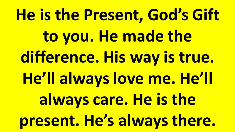 He is the Present, God's Gift to you.He made the difference.