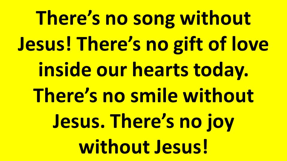 There's no song without Jesus.There's no gift of love inside our hearts today.