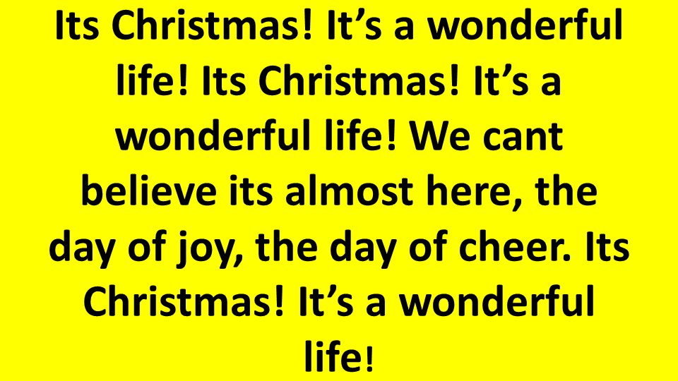 Its Christmas.It's a wonderful life. Its Christmas.