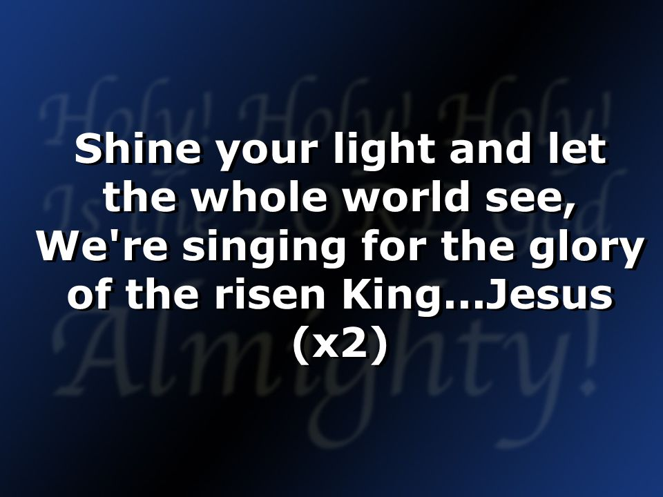 Shine your light and let the whole world see, We re singing for the glory of the risen King...Jesus (x2)