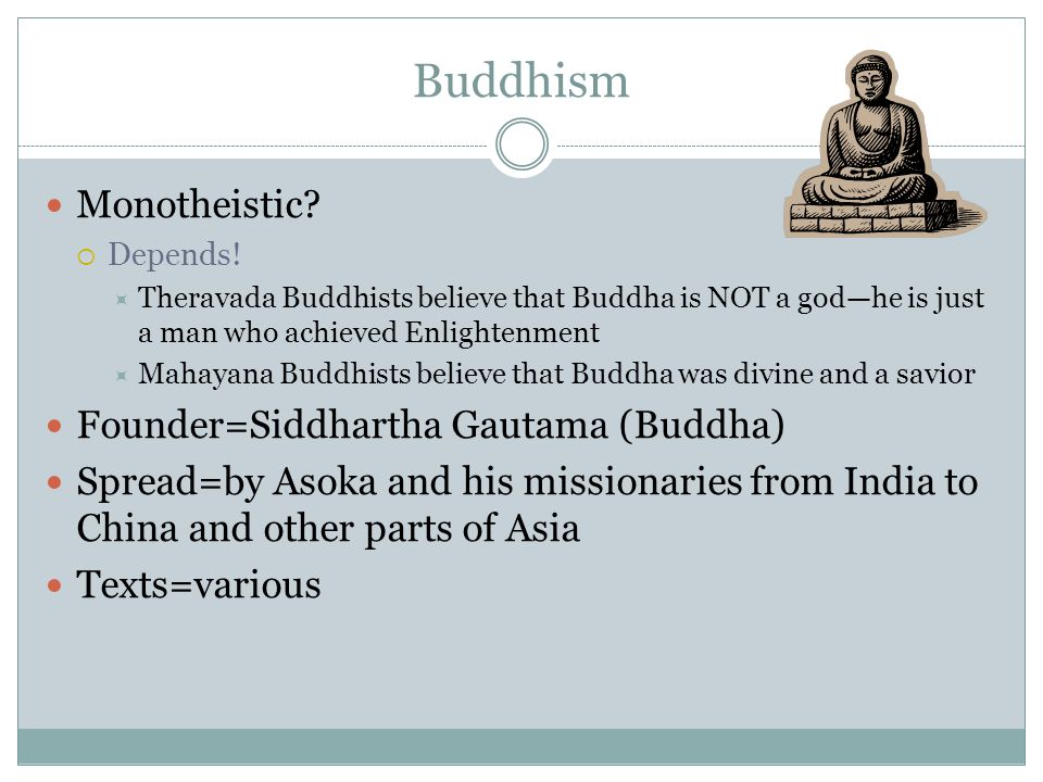 Buddhism Monotheistic?  Depends!  Theravada Buddhists believe that Buddha is NOT a god—he is just a man who achieved Enlightenment  Mahayana Buddhi