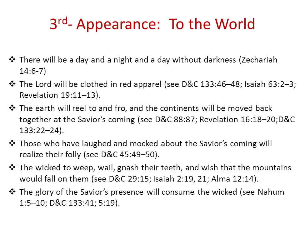  There will be a day and a night and a day without darkness (Zechariah 14:6-7)  The Lord will be clothed in red apparel (see D&C 133:46–48; Isaiah 63:2–3; Revelation 19:11–13).