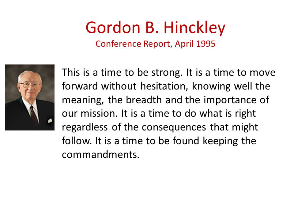 Gordon B. Hinckley Conference Report, April 1995 This is a time to be strong.