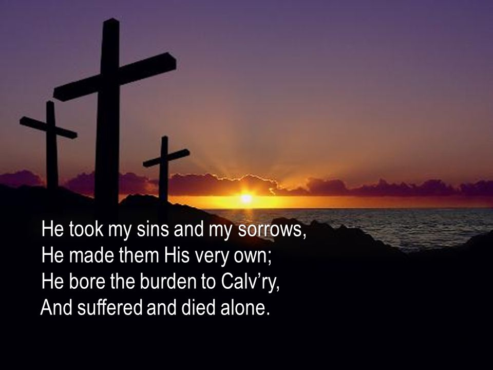 He took my sins and my sorrows, He took my sins and my sorrows, He made them His very own; He made them His very own; He bore the burden to Calv'ry, He bore the burden to Calv'ry, And suffered and died alone.