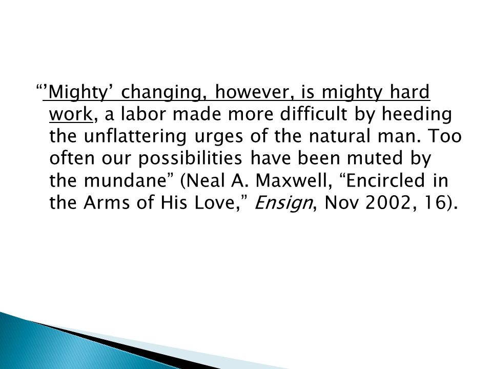 """""""'Mighty' changing, however, is mighty hard work, a labor made more difficult by heeding the unflattering urges of the natural man. Too often our poss"""
