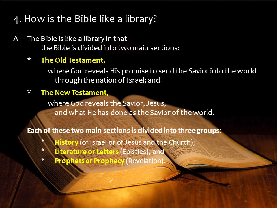 A –The Bible is like a library in that the Bible is divided into two main sections: *The Old Testament, where God reveals His promise to send the Savior into the world through the nation of Israel; and *The New Testament, where God reveals the Savior, Jesus, and what He has done as the Savior of the world.