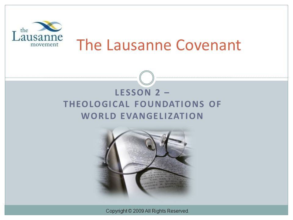 LESSON 2 – THEOLOGICAL FOUNDATIONS OF WORLD EVANGELIZATION The Lausanne Covenant Copyright © 2009 All Rights Reserved.
