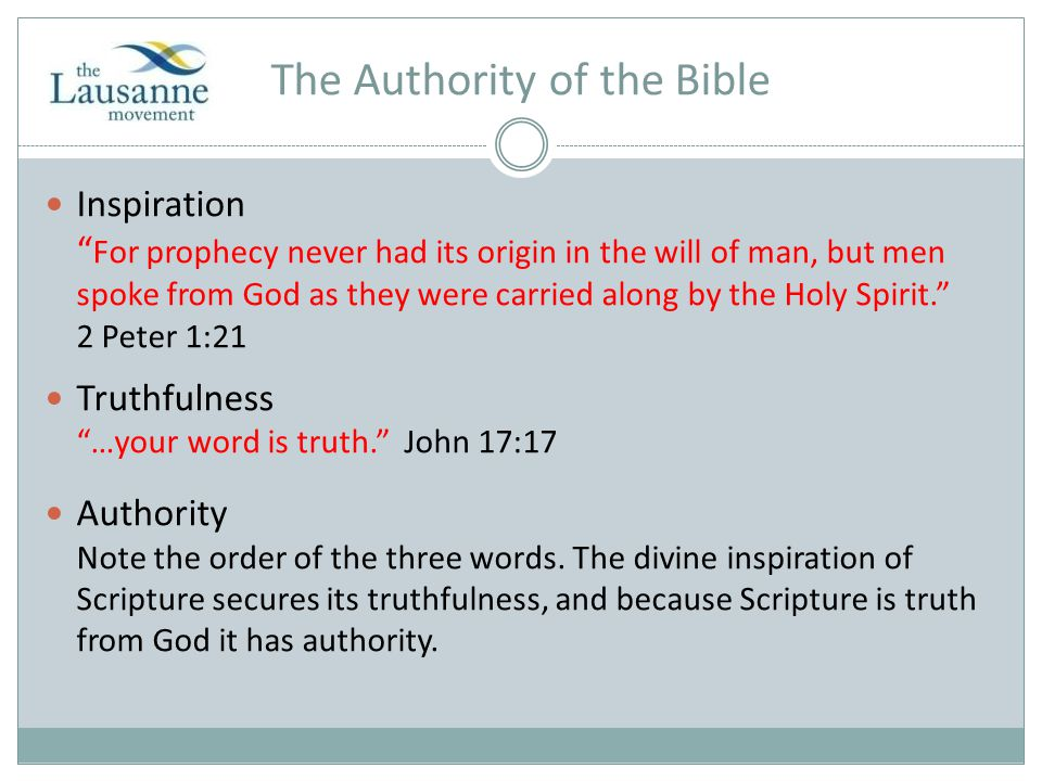 The Authority of the Bible Inspiration For prophecy never had its origin in the will of man, but men spoke from God as they were carried along by the Holy Spirit. 2 Peter 1:21 Truthfulness …your word is truth. John 17:17 Authority Note the order of the three words.