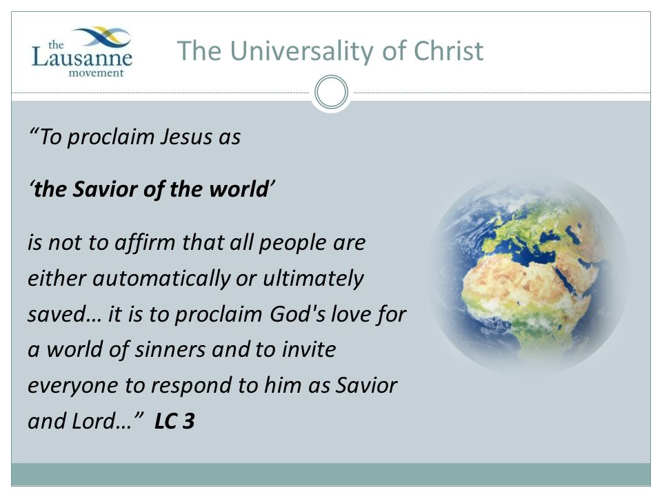 The Universality of Christ To proclaim Jesus as 'the Savior of the world' is not to affirm that all people are either automatically or ultimately saved… it is to proclaim God s love for a world of sinners and to invite everyone to respond to him as Savior and Lord… LC 3