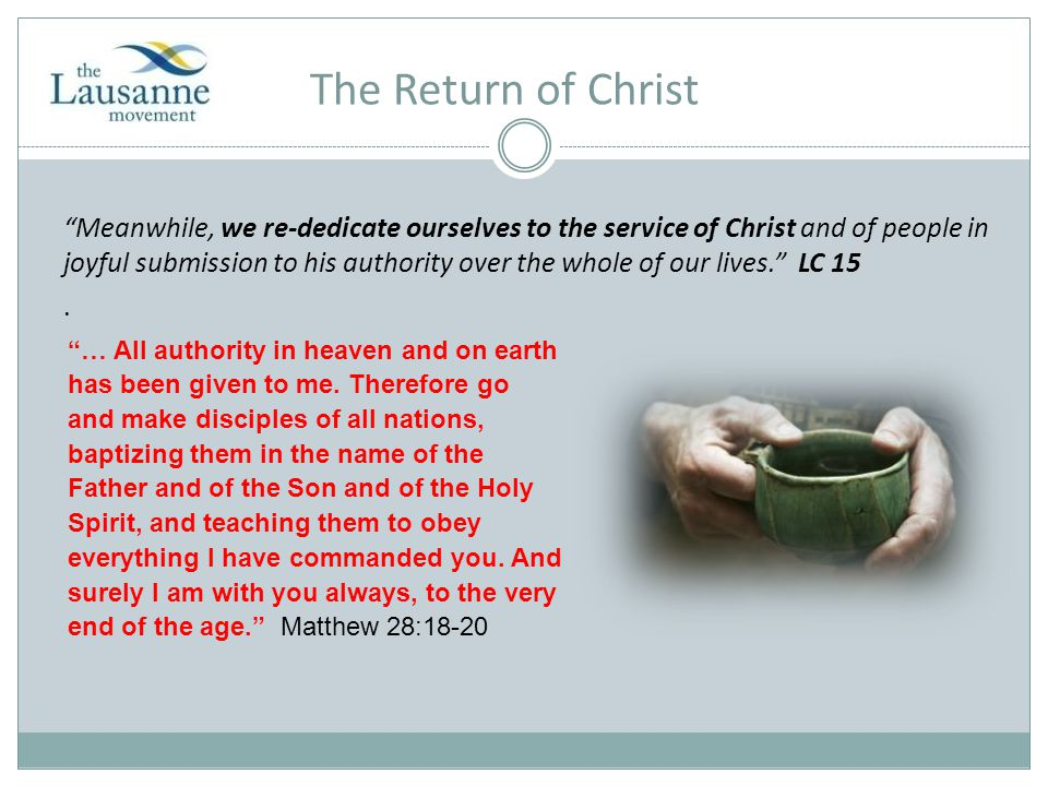 The Return of Christ Meanwhile, we re-dedicate ourselves to the service of Christ and of people in joyful submission to his authority over the whole of our lives. LC 15.