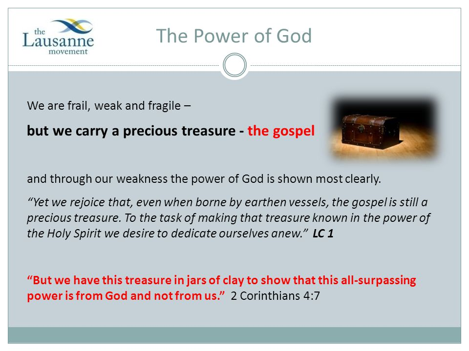 The Power of God We are frail, weak and fragile – but we carry a precious treasure - the gospel and through our weakness the power of God is shown most clearly.