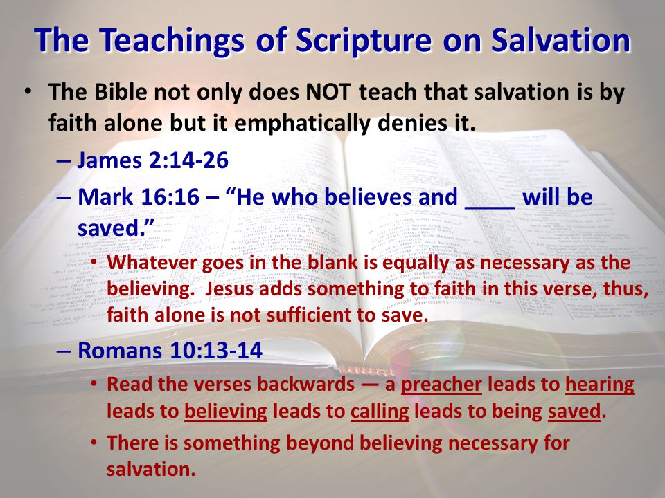 The Teachings of Scripture on Salvation The Bible not only does NOT teach that salvation is by faith alone but it emphatically denies it. – James 2:14