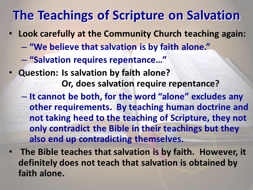 "The Teachings of Scripture on Salvation Look carefully at the Community Church teaching again: – ""We believe that salvation is by faith alone."" – ""Sal"