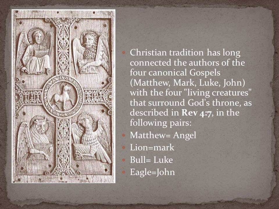 Christian tradition has long connected the authors of the four canonical Gospels (Matthew, Mark, Luke, John) with the four living creatures that surround God s throne, as described in Rev 4:7, in the following pairs: Matthew= Angel Lion=mark Bull= Luke Eagle=John