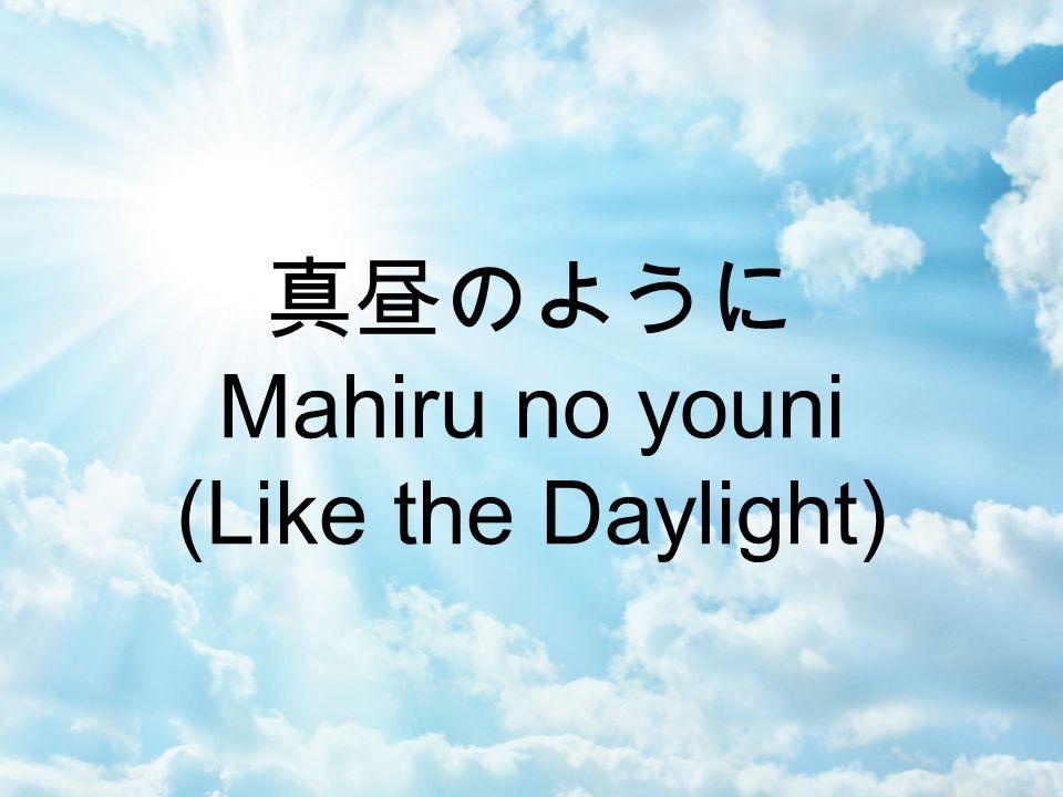 真昼のように (Mahiru no youni) (Like the Daylight) He sacrificed his life upon The cross to show his love to us And everything has changed in me The day I met you Jesus