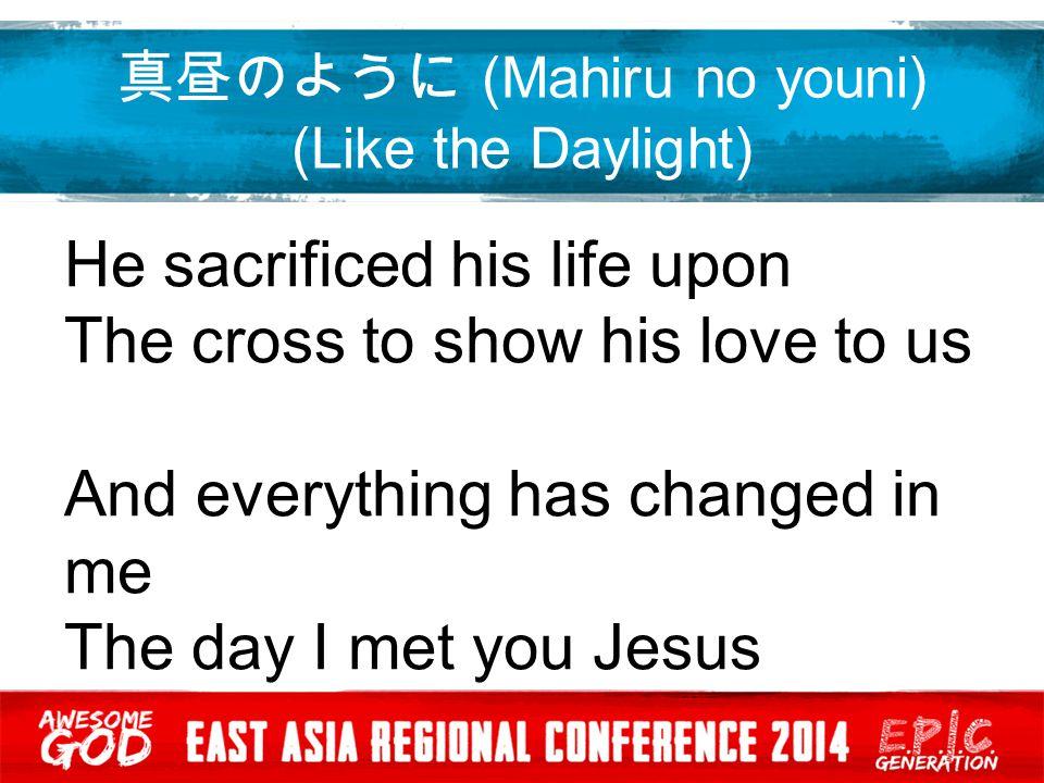 真昼のように (Mahiru no youni) (Like the Daylight) Yesusama no yooni kagayaki tsuzukeru イエス様のように輝き続ける Yo no hikarini shite kudasai 世の光にしてください