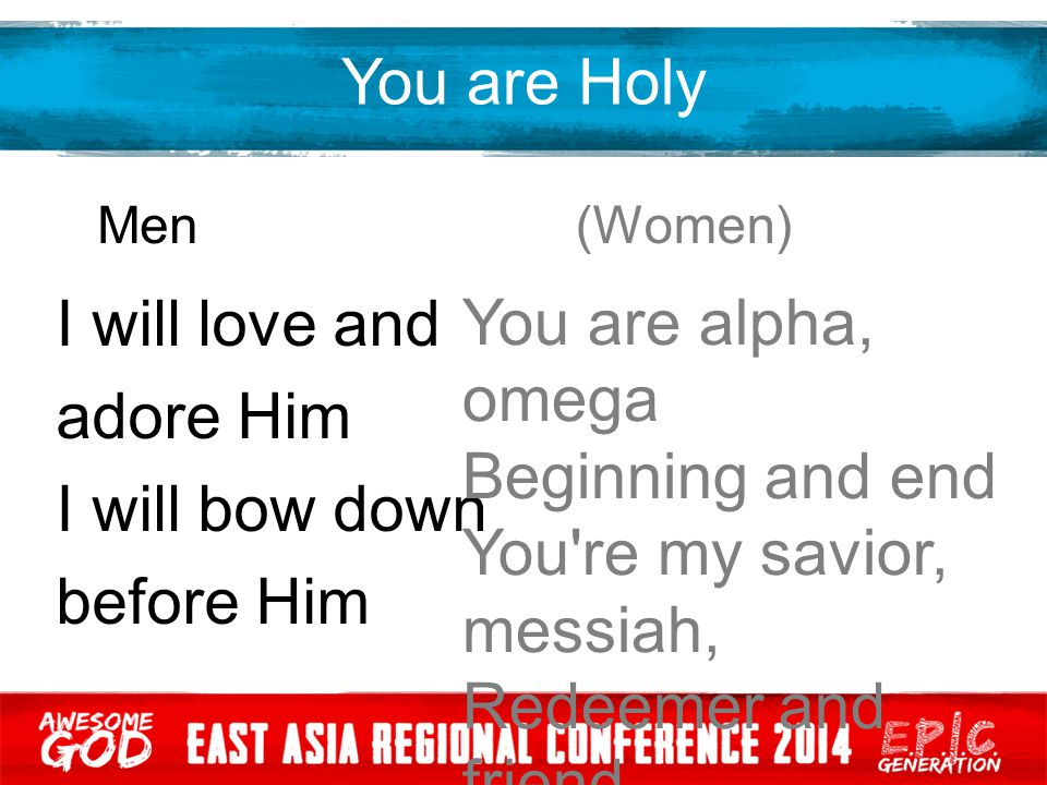 You are Holy Men (Women) I will love and adore Him I will bow down before Him You are alpha, omega Beginning and end You're my savior, messiah, Redeem