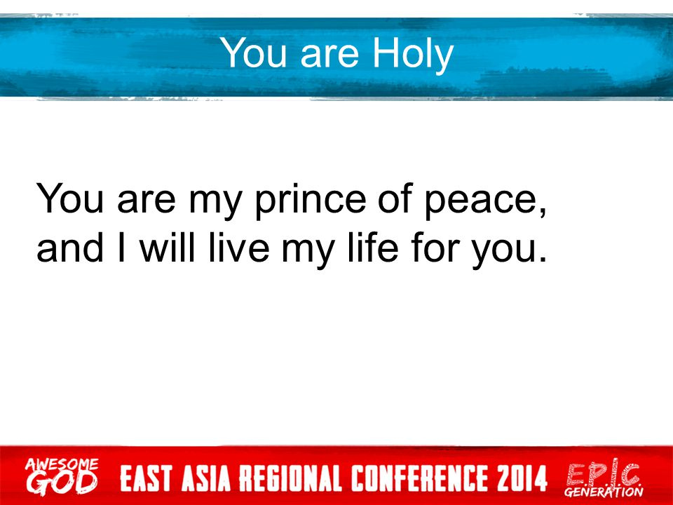 You are Holy You are my prince of peace, and I will live my life for you.