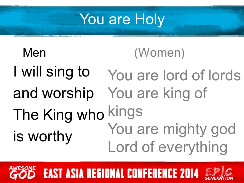 You are Holy Men (Women) I will sing to and worship The King who is worthy You are lord of lords You are king of kings You are mighty god Lord of ever