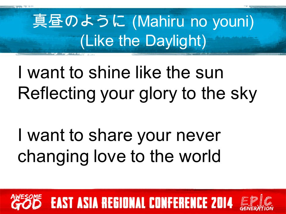 真昼のように (Mahiru no youni) (Like the Daylight) I want to keep on shining Lord As Jesus you shine forever Let us become the light the light to shine this world