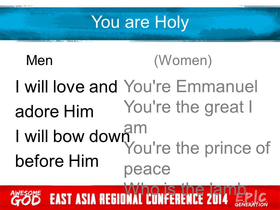 You are Holy Men (Women) I will love and adore Him I will bow down before Him You're Emmanuel You're the great I am You're the prince of peace Who is