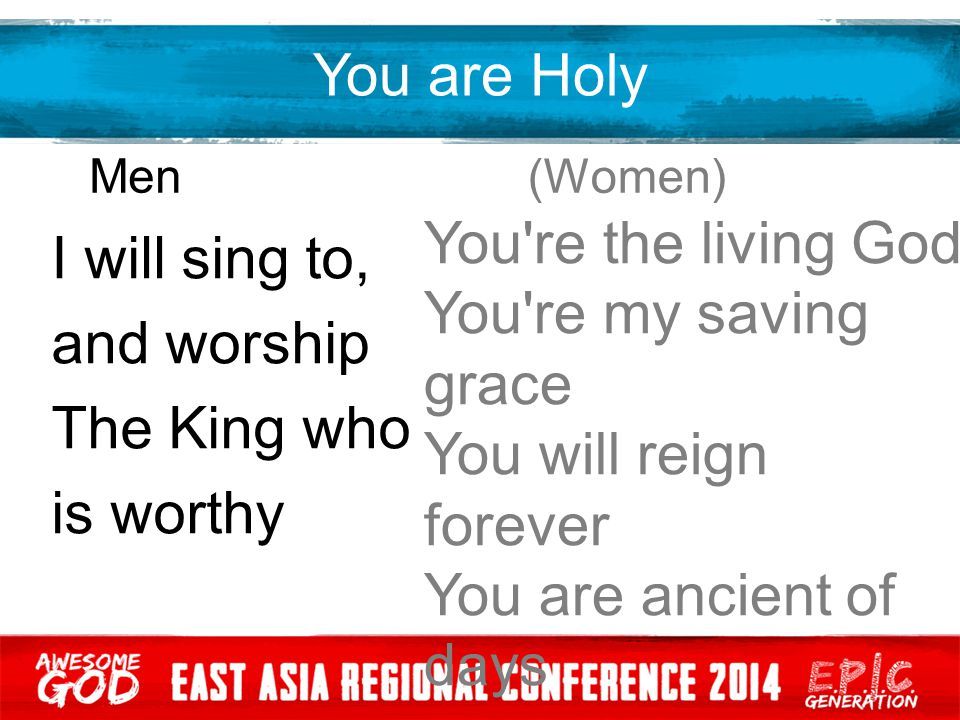 You are Holy Men (Women) I will sing to, and worship The King who is worthy You're the living God You're my saving grace You will reign forever You ar