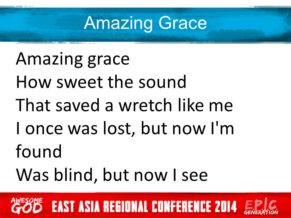 Amazing Grace Amazing grace How sweet the sound That saved a wretch like me I once was lost, but now I'm found Was blind, but now I see